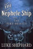 The Nephele Ship: Volume Two - The Fire-Beasts (A Steampunk Adventure) - The Nephele Ship, #2 ebook by Luke Shephard