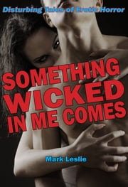 Something Wicked In Me Comes: Disturbing Tales of Erotic Horror ebook by Mark Leslie