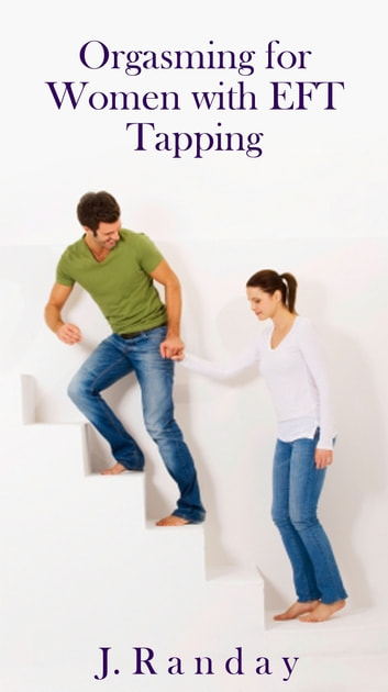 Orgasming for Women with EFT Tapping ebook by J. Randay