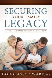 Securing Your Family Legacy - A Heritage-Based Approach to Parenting ebook by Douglas Cloward