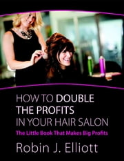 How to Double the Profits In Your Hair Salon: The Little Book That Makes Big Profits ebook by Robin J. Elliott