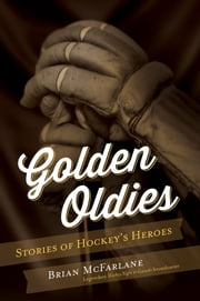 Golden Oldies - Stories of Hockey's Heroes ebook by Brian McFarlane