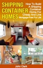 Shipping Container Homes: How To Build A Shipping Container Home For Cheap And Live Mortgage-Free For Life ebook by John Clark
