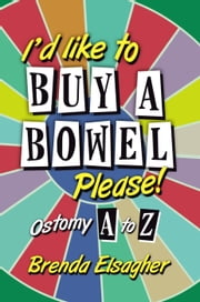 I'd Like to Buy a Bowel, Please!: Ostomy A to Z ebook by Brenda Elsagher
