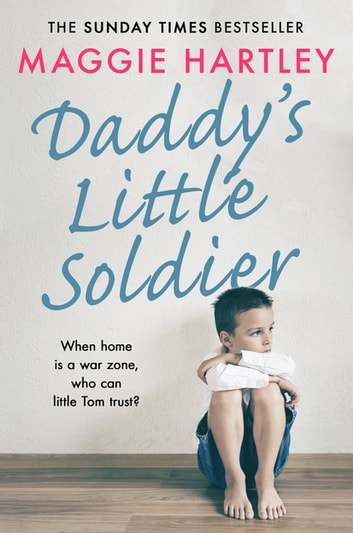Daddy's Little Soldier - When home is a war zone, who can little Tom trust? eBook by Maggie Hartley