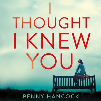 I Thought I Knew You - The Most Thought-provoking and Compelling Read of the Year audiobook by Penny Hancock