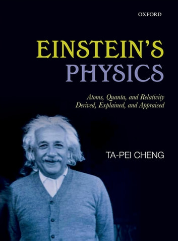 Einstein's Physics - Atoms, Quanta, and Relativity - Derived, Explained, and Appraised eBook by Ta-Pei Cheng