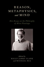 Reason, Metaphysics, and Mind - New Essays on the Philosophy of Alvin Plantinga ebook by Kelly James Clark,Michael Rea