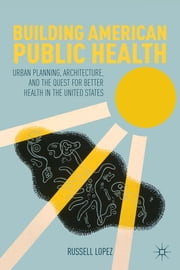 Building American Public Health - Urban Planning, Architecture, and the Quest for Better Health in the United States ebook by Russell Lopez
