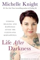Life After Darkness - Finding Healing and Happiness After the Cleveland Kidnappings ebook by Michelle Knight