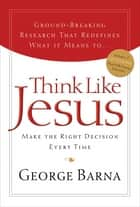 Think Like Jesus - Make the Right Decision Every Time ebook by George Barna