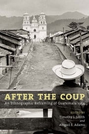 After the Coup: An Ethnographic Reframing of Guatemala 1954 ebook by Timothy J. Smith,Abigail E. Adams