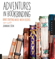 Adventures in Bookbinding: Handcrafting Mixed-Media Books - Handcrafting Mixed-Media Books ebook by Jeannine Stein