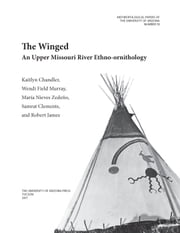 The Winged - An Upper Missouri River Ethno-ornithology ebook by Kaitlyn Moore Chandler, Wendi Field Murray, María Nieves Zedeño,...