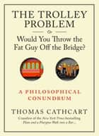 The Trolley Problem, or Would You Throw the Fat Guy Off the Bridge? ebook by Thomas Cathcart
