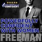 Powerfully Confident with Women: How to Develop Magnetically Attractive Self Confidence audiobook by PUA Freeman