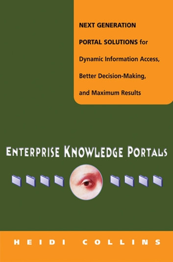 Enterprise Knowledge Portals - Next Generation Portal Solutions for Dynamic Information Access, Better Decision Making, and Maximum Results eBook by Heidi COLLINS