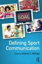 Defining Sport Communication ebook by Andrew C. Billings
