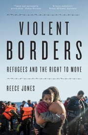 Violent Borders - Refugees and the Right to Move ebook by Reece Jones
