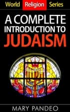 A Complete Introduction to Judaism - World Religion Series, #5 ebook by Mary Pandeo