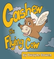 Cashew the Flying Cow ebook by Dwayne Bowen