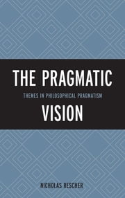 The Pragmatic Vision - Themes in Philosophical Pragmatism ebook by Nicholas Rescher