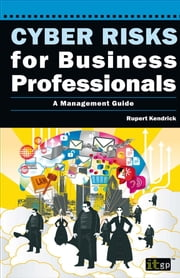 Cyber Risks for Business Professionals - A Management Guide ebook by Rupert Kendrick