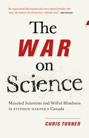 The War On Science - Muzzled Scientists and Wilful Blindness in Stephen Harper's Canada ebook by Chris Turner