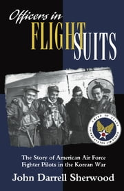 Officers in Flight Suits - The Story of American Air Force Fighter Pilots in the Korean War ebook by John Darrell Sherwood