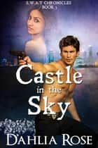 Castle In The Sky - S.W.A.T Chronicles, #5 ebook by Dahlia Rose