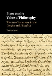 Plato on the Value of Philosophy - The Art of Argument in the Gorgias and Phaedrus ebook by Tushar Irani