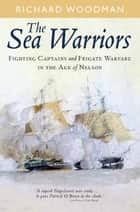 The Sea Warriors - Fighting Captains and Frigate Warfare in the Age of Nelson eBook by Richard Woodman