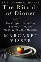 The Rituals of Dinner - The Origins, Evolution, Eccentricities, and Meaning of Table Manners ebook by Margaret Visser