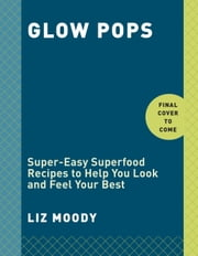 Glow Pops - Super-Easy Superfood Recipes to Help You Look and Feel Your Best ebook by Liz Moody