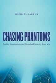 Chasing Phantoms - Reality, Imagination, and Homeland Security Since 9/11 ebook by Michael Barkun