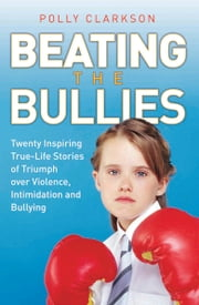 Beating the Bullies - True Life Stories of Triumph Over Violence, Intimidation and Bullying ebook by Polly Clarkson