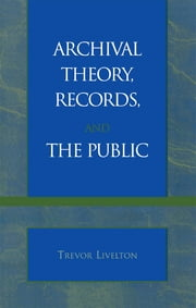Archival Theory, Records, and the Public ebook by Trevor Livelton