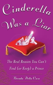 Cinderella Was a Liar - The Real Reason You Can't Find (or Keep) a Prince ebook by Brenda Della Casa