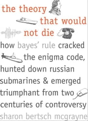 The Theory That Would Not Die: How Bayes' Rule Cracked the Enigma Code, Hunted Down Russian Submarines, and Emerged Triumphant from Two Centuries of Controversy ebook by Sharon Bertsch McGrayne