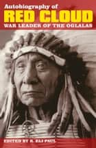Autobiography of Red Cloud - War Leader of the Oglalas ebook by Edited by R. Eli Paul