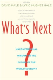 What's Next?: Unconventional Wisdom on the Future of the World Economy ebook by David Hale,Lyric Hughes Hale