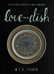 Love in a Dish . . . and Other Culinary Delights by M.F.K. Fisher ebook by M.F.K. Fisher,Anne Zimmerman