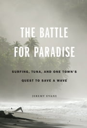The Battle for Paradise - Surfing, Tuna, and One Town's Quest to Save a Wave ebook by Jeremy Evans