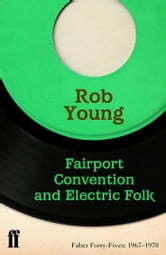 Fairport Convention and Electric Folk - Faber Forty-Fives: 1967–1970 ebook by Rob Young
