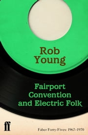 Fairport Convention and Electric Folk - Faber Forty-Fives: 1967-1970 ebook by Rob Young