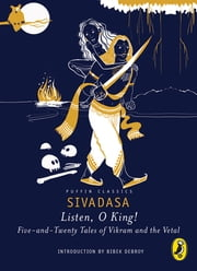 Listen, O King! - Five-and-Twenty Tales of Vikram and the Vetal ebook by Sivadasa,Deepa Agarwal