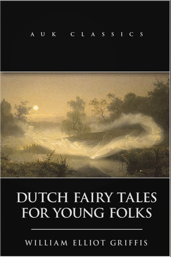 Dutch Fairy Tales for Young Folks ebook by William Elliot Griffis