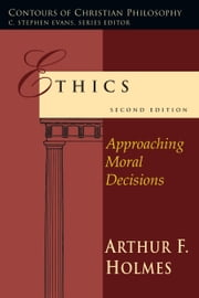 Ethics - Approaching Moral Decisions ebook by Arthur F. Holmes
