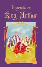 Legends of King Arthur ebook by Isabel Wyatt