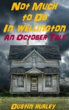 Not Much To Do In Wellington: An October Tale ebook by Dustin Hurley